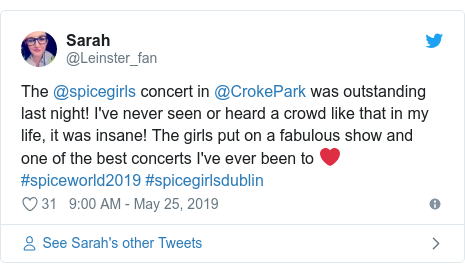 Twitter post by @Leinster_fan: The @spicegirls concert in @CrokePark was outstanding last night! I've never seen or heard a crowd like that in my life, it was insane! The girls put on a fabulous show and one of the best concerts I've ever been to ❤️ #spiceworld2019 #spicegirlsdublin