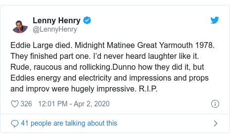 Twitter post by @LennyHenry: Eddie Large died. Midnight Matinee Great Yarmouth 1978. They finished part one. I'd never heard laughter like it. Rude, raucous and rollicking.Dunno how they did it, but Eddies energy and electricity and impressions and props and improv were hugely impressive. R.I.P.