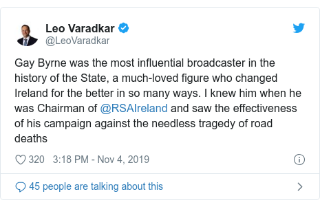 Twitter post by @LeoVaradkar: Gay Byrne was the most influential broadcaster in the history of the State, a much-loved figure who changed Ireland for the better in so many ways. I knew him when he was Chairman of @RSAIreland and saw the effectiveness of his campaign against the needless tragedy of road deaths
