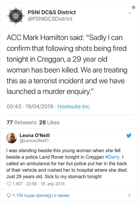 Twitter post by @LeonaONeill1: I was standing beside this young woman when she fell beside a police Land Rover tonight in Creggan #Derry. I called an ambulance for her but police put her in the back of their vehicle and rushed her to hospital where she died. Just 29 years old. Sick to my stomach tonight