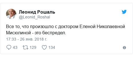 Twitter пост, автор: @Leonid_Roshal: Все то, что произошло с доктором Еленой Николаевной Мисюлиной - это беспредел.
