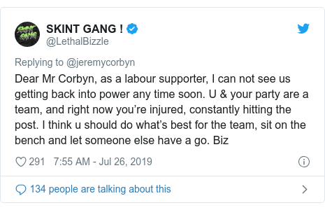 Twitter post by @LethalBizzle: Dear Mr Corbyn, as a labour supporter, I can not see us getting back into power any time soon. U & your party are a team, and right now you're injured, constantly hitting the post. I think u should do what's best for the team, sit on the bench and let someone else have a go. Biz
