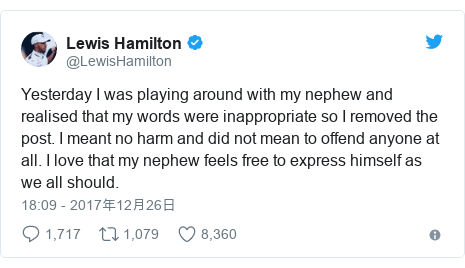 Twitter post by @LewisHamilton: Yesterday I was playing around with my nephew and realised that my words were inappropriate so I removed the post. I meant no harm and did not mean to offend anyone at all. I love that my nephew feels free to express himself as we all should.