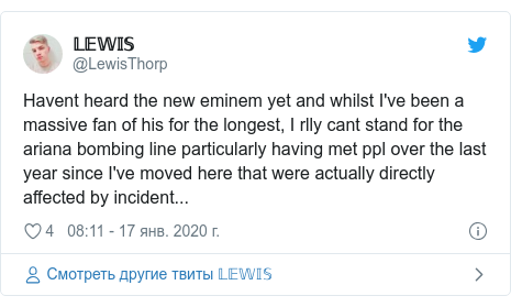 Twitter пост, автор: @LewisThorp: Havent heard the new eminem yet and whilst I've been a massive fan of his for the longest, I rlly cant stand for the ariana bombing line particularly having met ppl over the last year since I've moved here that were actually directly affected by incident...