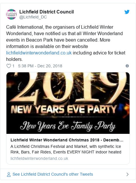 Twitter post by @Lichfield_DC: Café International, the organisers of Lichfield Winter Wonderland, have notified us that all Winter Wonderland events in Beacon Park have been cancelled. More information is available on their website  including advice for ticket holders.