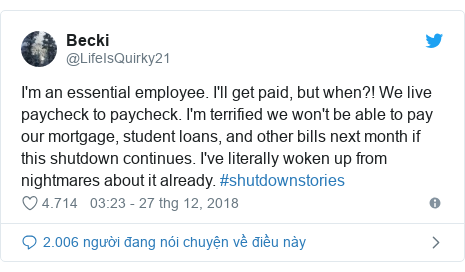 Twitter bởi @LifeIsQuirky21: I'm an essential employee. I'll get paid, but when?! We live paycheck to paycheck. I'm terrified we won't be able to pay our mortgage, student loans, and other bills next month if this shutdown continues. I've literally woken up from nightmares about it already. #shutdownstories