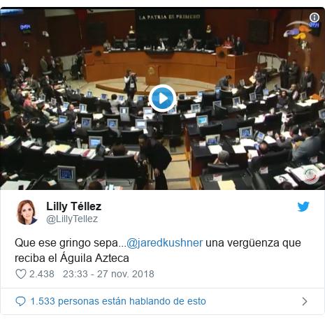 Publicación de Twitter por @LillyTellez: Que ese gringo sepa...@jaredkushner una vergüenza que reciba el Águila Azteca