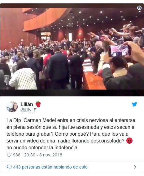 Publicación de Twitter por @Lily_F: La Dip. Carmen Medel entra en crisis nerviosa al enterarse en plena sesión que su hija fue asesinada y estos sacan el teléfono para grabar? Cómo por qué? Para que les va a servir un video de una madre llorando desconsolada? 😡 no puedo entender la indolencia
