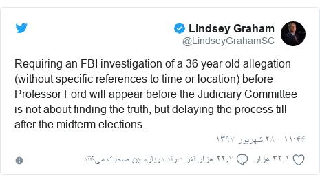 پست توییتر از @LindseyGrahamSC: Requiring an FBI investigation of a 36 year old allegation (without specific references to time or location) before Professor Ford will appear before the Judiciary Committee is not about finding the truth, but delaying the process till after the midterm elections.
