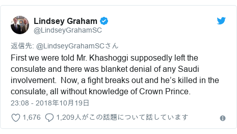 Twitter post by @LindseyGrahamSC: First we were told Mr. Khashoggi supposedly left the consulate and there was blanket denial of any Saudi involvement.  Now, a fight breaks out and he's killed in the consulate, all without knowledge of Crown Prince.