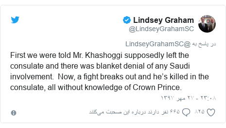 پست توییتر از @LindseyGrahamSC: First we were told Mr. Khashoggi supposedly left the consulate and there was blanket denial of any Saudi involvement. Now, a fight breaks out and he's killed in the consulate, all without knowledge of Crown Prince.