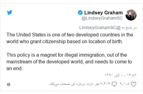 پست توییتر از @LindseyGrahamSC: The United States is one of two developed countries in the world who grant citizenship based on location of birth.  This policy is a magnet for illegal immigration, out of the mainstream of the developed world, and needs to come to an end.