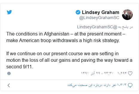 پست توییتر از @LindseyGrahamSC: The conditions in Afghanistan – at the present moment – make American troop withdrawals a high risk strategy.  If we continue on our present course we are setting in motion the loss of all our gains and paving the way toward a second 9/11.