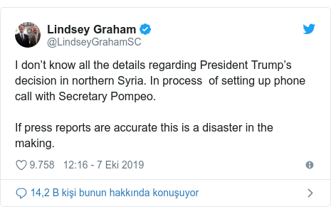 @LindseyGrahamSC tarafından yapılan Twitter paylaşımı: I don't know all the details regarding President Trump's decision in northern Syria. In process  of setting up phone call with Secretary Pompeo.If press reports are accurate this is a disaster in the making.