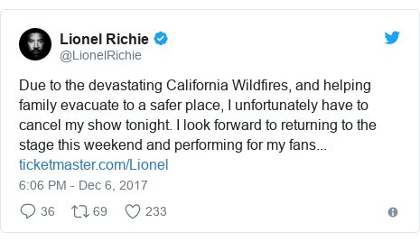 Twitter post by @LionelRichie: Due to the devastating California Wildfires, and helping family evacuate to a safer place, I unfortunately have to cancel my show tonight. I look forward to returning to the stage this weekend and performing for my fans...