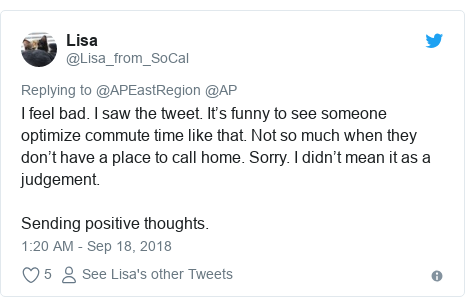 Twitter post by @Lisa_from_SoCal: I feel bad. I saw the tweet. It's funny to see someone optimize commute time like that. Not so much when they don't have a place to call home. Sorry. I didn't mean it as a judgement. Sending positive thoughts.