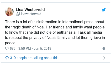 Twitter post by @Lisawesterveld: There is a lot of misinformation in international press about the tragic death of Noa. Her friends and family want people to know that she did not die of euthanasia. I ask all media to respect the privacy of Noa's family and let them grieve in peace.