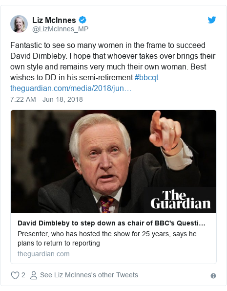 Twitter post by @LizMcInnes_MP: Fantastic to see so many women in the frame to succeed David Dimbleby. I hope that whoever takes over brings their own style and remains very much their own woman. Best wishes to DD in his semi-retirement #bbcqt
