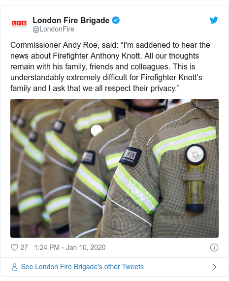 """Twitter post by @LondonFire: Commissioner Andy Roe, said  """"I'm saddened to hear the news about Firefighter Anthony Knott. All our thoughts remain with his family, friends and colleagues. This is understandably extremely difficult for Firefighter Knott's family and I ask that we all respect their privacy."""""""
