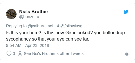 Twitter post by @Lonzo_u: Is this your hero? Is this how Gani looked? you better drop sycophancy so that your eye can see far.