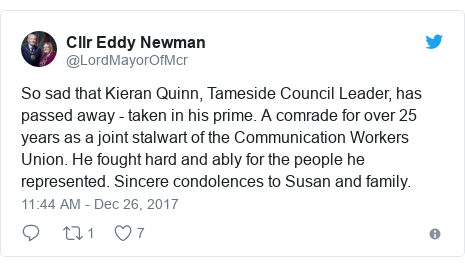 Twitter post by @LordMayorOfMcr: So sad that Kieran Quinn, Tameside Council Leader, has passed away - taken in his prime. A comrade for over 25 years as a joint stalwart of the Communication Workers Union. He fought hard and ably for the people he represented. Sincere condolences to Susan and family.