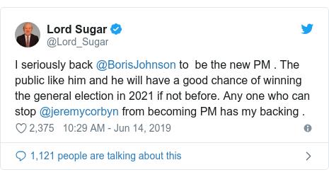 Twitter post by @Lord_Sugar: I seriously back @BorisJohnson to  be the new PM . The public like him and he will have a good chance of winning the general election in 2021 if not before. Any one who can stop @jeremycorbyn from becoming PM has my backing .