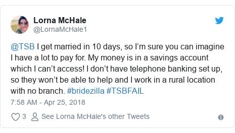 Twitter post by @LornaMcHale1: @TSB I get married in 10 days, so I'm sure you can imagine I have a lot to pay for. My money is in a savings account which I can't access! I don't have telephone banking set up, so they won't be able to help and I work in a rural location with no branch. #bridezilla #TSBFAIL