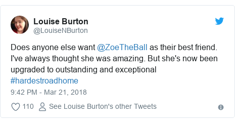 Twitter post by @LouiseNBurton: Does anyone else want @ZoeTheBall as their best friend. I've always thought she was amazing. But she's now been upgraded to outstanding and exceptional #hardestroadhome