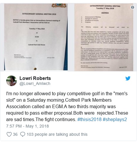 "Twitter post by @Lowri_Amlwch: I'm no longer allowed to play competitive golf in the ""men's slot"" on a Saturday morning.Cottrell Park Members Association called an EGM.A two thirds majority was required to pass either proposal.Both were  rejected.These are sad times.The fight continues. #thisis2018 #sheplays2"
