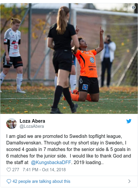Twitter post by @LozaAbera: I am glad we are promoted to Swedish topflight league, Damallsvenskan. Through out my short stay in Sweden, I  scored 4 goals in 7 matches for the senior side & 5 goals in 6 matches for the junior side.  I would like to thank God and the staff at  @KungsbackaDFF. 2019 loading..