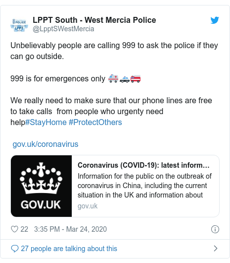 Twitter post by @LpptSWestMercia: Unbelievably people are calling 999 to ask the police if they can go outside. 999 is for emergences only 🚑🚓🚒We really need to make sure that our phone lines are free to take calls  from people who urgenty need help#StayHome #ProtectOthers