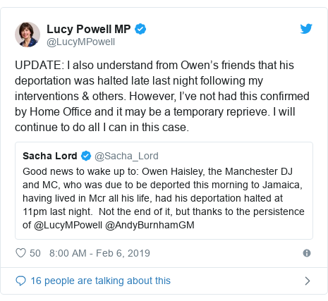 Twitter post by @LucyMPowell: UPDATE  I also understand from Owen's friends that his deportation was halted late last night following my interventions & others. However, I've not had this confirmed by Home Office and it may be a temporary reprieve. I will continue to do all I can in this case.