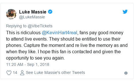 Twitter post by @LukeMassie: This is ridiculous @KevinHart4real, fans pay good money to attend live events. They should be entitled to use their phones. Capture the moment and re live the memory as and when they like. I hope this fan is contacted and given the opportunity to see you again.