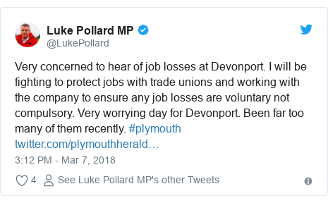 Twitter post by @LukePollard: Very concerned to hear of job losses at Devonport. I will be fighting to protect jobs with trade unions and working with the company to ensure any job losses are voluntary not compulsory. Very worrying day for Devonport. Been far too many of them recently. #plymouth