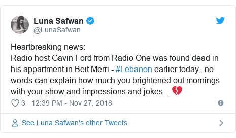 Twitter post by @LunaSafwan: Heartbreaking news Radio host Gavin Ford from Radio One was found dead in his appartment in Beit Merri - #Lebanon earlier today.. no words can explain how much you brightened out mornings with your show and impressions and jokes .. 💔