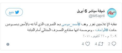 تويتر رسالة بعث بها @M6april: نقابة الإعلاميين تقرر وقف #أحمد_موسى بعد التسريب الذي أذاعه بالأمس بخصوص حادث #الواحات ، وموضحة انها ستتابع التصرف الجنائي أمام النيابة