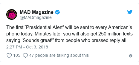 "Twitter post by @MADmagazine: The first ""Presidential Alert"" will be sent to every American's phone today. Minutes later you will also get 250 million texts saying 'Sounds great!"" from people who pressed reply all."