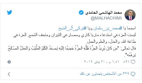 """تويتر رسالة بعث بها @MALHACHIMI: اسمعا يا #محمد_بن_سلمان ويا #تركي_آل_الشيخليست العزة في استدعاء ماريا كاري ومصارعي الثيران ومتحف الشمع. العزة في طاعة الله، والعدل، والعلم والعمل.قال تعالى  """"من كانَ يُرِيدُ العِزَّةَ فَلِلَّهِ العِزَّةُ جَمِيعًا إليْهِ يَصعَدُ الكَلِمُ الطَّيّبُ وَالعَمَلُ الصّالِحُ يَرفَعُه""""."""
