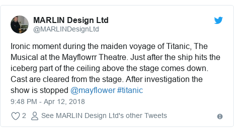 Twitter post by @MARLINDesignLtd: Ironic moment during the maiden voyage of Titanic, The Musical at the Mayflowrr Theatre. Just after the ship hits the iceberg part of the ceiling above the stage comes down. Cast are cleared from the stage. After investigation the show is stopped @mayflower #titanic