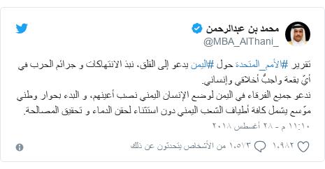 تويتر رسالة بعث بها @MBA_AlThani_: تقرير #الأمم_المتحدة حول #اليمن يدعو إلى القلق، نبذ الانتهاكات و جرائم الحرب في أيّ بقعة واجبٌ أخلاقي وإنساني. ندعو جميع الفرقاء في اليمن لوضع الإنسان اليمني نصب أعينهم، و البدء بحوار وطني موّسع يشمل كافة أطياف الشعب اليمني دون استثناء لحقن الدماء و تحقيق المصالحة.