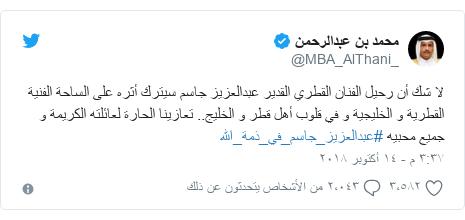 تويتر رسالة بعث بها @MBA_AlThani_: لا شك أن رحيل الفنان القطري القدير عبدالعزيز جاسم سيترك أثره على الساحة الفنية القطرية و الخليجية و في قلوب أهل قطر و الخليج.. تعازينا الحارة لعائلته الكريمة و جميع محبيه #عبدالعزيز_جاسم_في_ذمة_الله