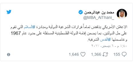 تويتر رسالة بعث بها @MBA_AlThani_: الاعلان الأمريكي يناقض تماماً قرارات الشرعية الدولية ومبادرة #السلام التي تقوم على حل الدولتين، بما يضمن إقامة الدولة الفلسطينية المستقلة على حدود عام 1967 وعاصمتها #القدس الشرقية.