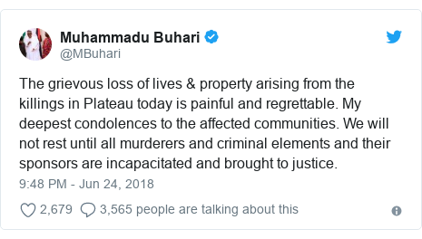 Twitter post by @MBuhari: The grievous loss of lives & property arising from the killings in Plateau today is painful and regrettable. My deepest condolences to the affected communities. We will not rest until all murderers and criminal elements and their sponsors are incapacitated and brought to justice.
