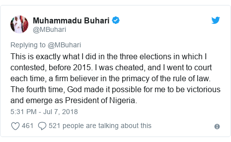 Twitter post by @MBuhari: This is exactly what I did in the three elections in which I contested, before 2015. I was cheated, and I went to court each time, a firm believer in the primacy of the rule of law. The fourth time, God made it possible for me to be victorious and emerge as President of Nigeria.