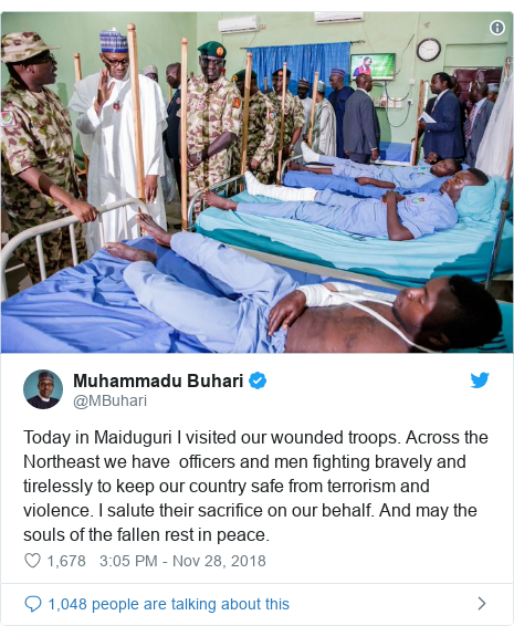 Twitter post by @MBuhari: Today in Maiduguri I visited our wounded troops. Across the Northeast we have  officers and men fighting bravely and tirelessly to keep our country safe from terrorism and violence. I salute their sacrifice on our behalf. And may the souls of the fallen rest in peace.