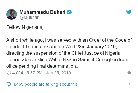 Twitter post by @MBuhari: Fellow Nigerians,A short while ago, I was served with an Order of the Code of Conduct Tribunal issued on Wed 23rd January 2019, directing the suspension of the Chief Justice of Nigeria, Honourable Justice Walter Nkanu Samuel Onnoghen from office pending final determination...