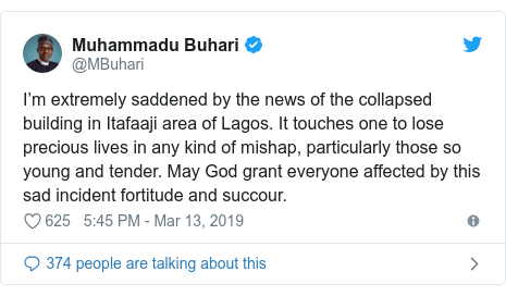 Twitter wallafa daga @MBuhari: I'm extremely saddened by the news of the collapsed building in Itafaaji area of Lagos. It touches one to lose precious lives in any kind of mishap, particularly those so young and tender. May God grant everyone affected by this sad incident fortitude and succour.