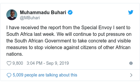Twitter post by @MBuhari: I have received the report from the Special Envoy I sent to South Africa last week. We will continue to put pressure on the South African Government to take concrete and visible measures to stop violence against citizens of other African nations.