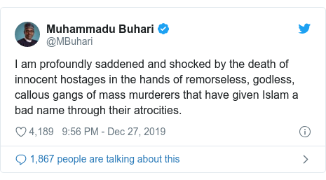 Twitter post by @MBuhari: I am profoundly saddened and shocked by the death of innocent hostages in the hands of remorseless, godless, callous gangs of mass murderers that have given Islam a bad name through their atrocities.