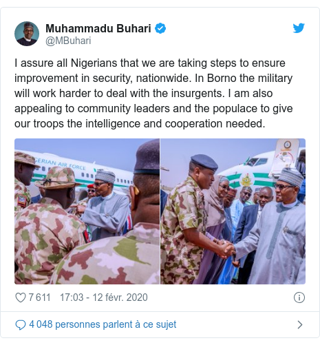 Twitter publication par @MBuhari: I assure all Nigerians that we are taking steps to ensure improvement in security, nationwide. In Borno the military will work harder to deal with the insurgents. I am also appealing to community leaders and the populace to give our troops the intelligence and cooperation needed.